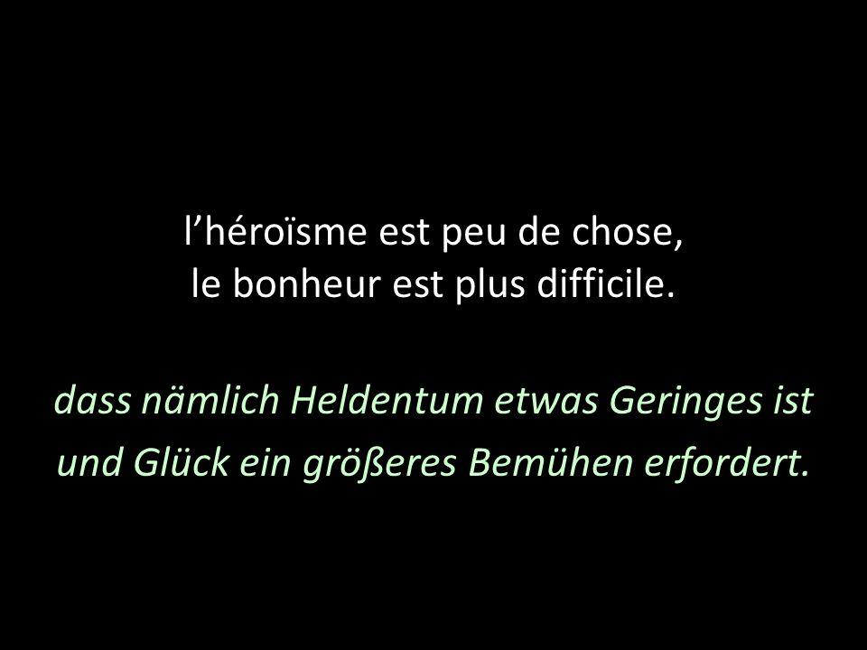 lhéroïsme est peu de chose, le bonheur est plus difficile. dass nämlich Heldentum etwas Geringes ist und Glück ein größeres Bemühen erfordert.