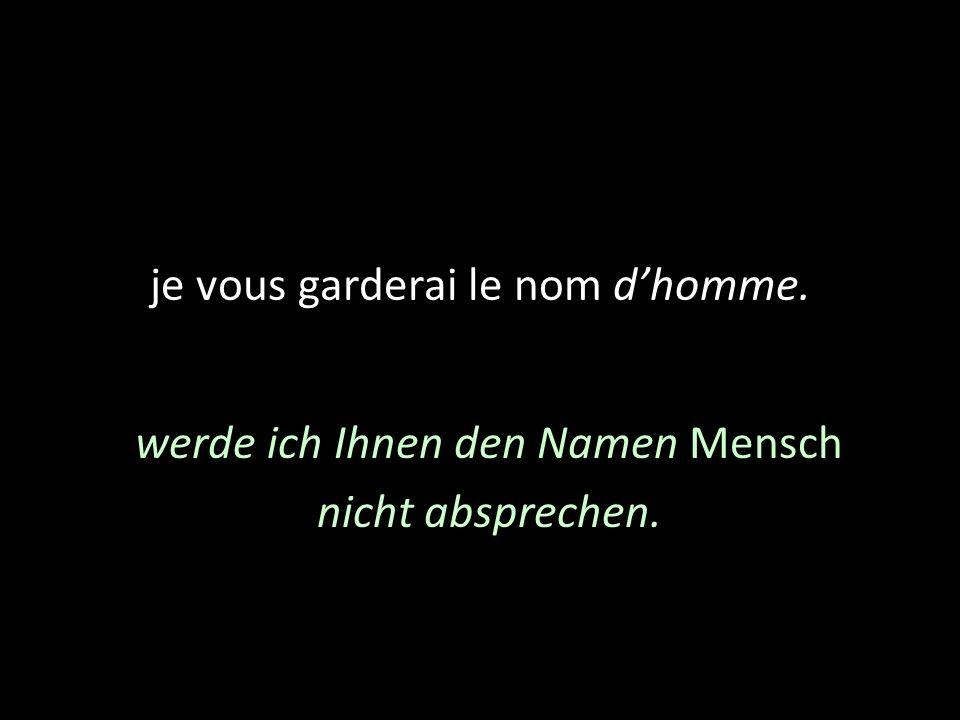 je vous garderai le nom dhomme. werde ich Ihnen den Namen Mensch nicht absprechen.