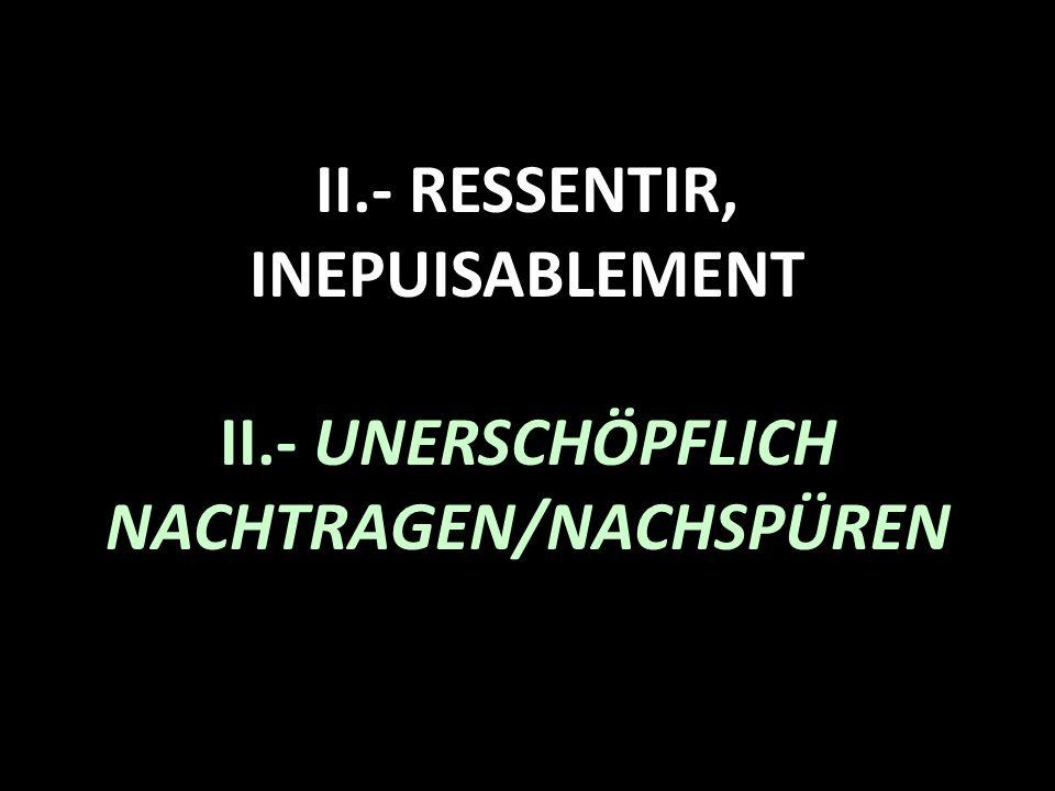 II.- RESSENTIR, INEPUISABLEMENT II.- UNERSCHÖPFLICH NACHTRAGEN/NACHSPÜREN