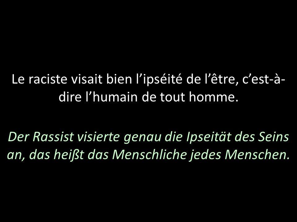 Le raciste visait bien lipséité de lêtre, cest-à- dire lhumain de tout homme. Der Rassist visierte genau die Ipseität des Seins an, das heißt das Mens