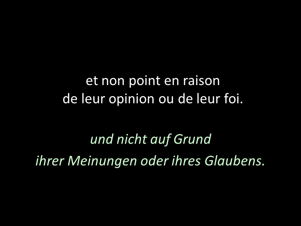 et non point en raison de leur opinion ou de leur foi. und nicht auf Grund ihrer Meinungen oder ihres Glaubens.