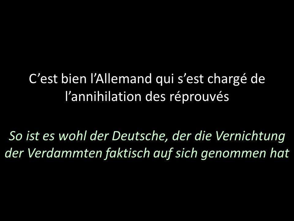 Cest bien lAllemand qui sest chargé de lannihilation des réprouvés So ist es wohl der Deutsche, der die Vernichtung der Verdammten faktisch auf sich g