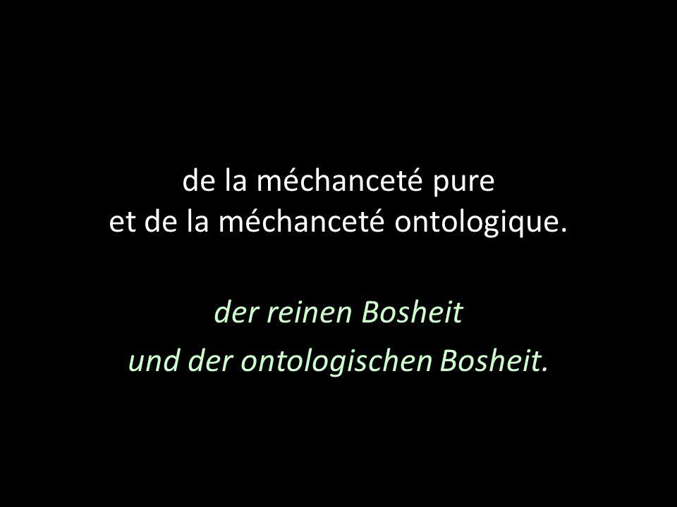 de la méchanceté pure et de la méchanceté ontologique. der reinen Bosheit und der ontologischen Bosheit.