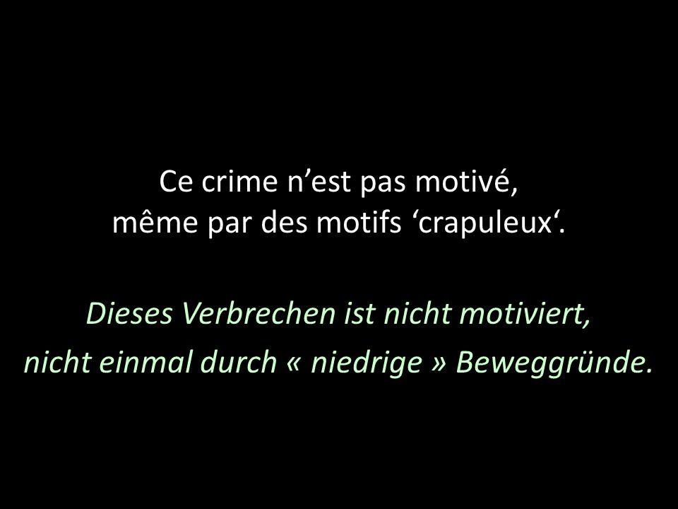 Ce crime nest pas motivé, même par des motifs crapuleux. Dieses Verbrechen ist nicht motiviert, nicht einmal durch « niedrige » Beweggründe.
