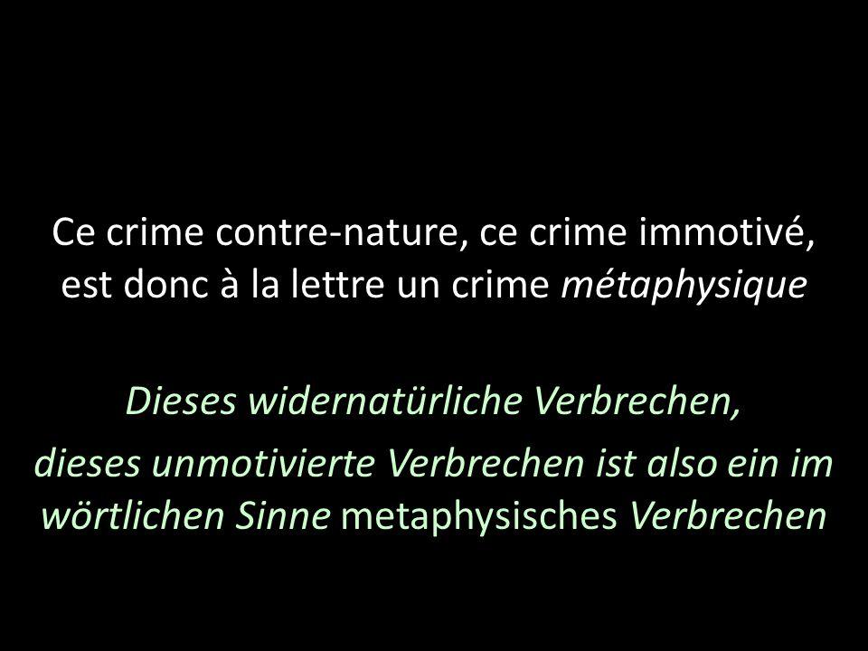 Ce crime contre-nature, ce crime immotivé, est donc à la lettre un crime métaphysique Dieses widernatürliche Verbrechen, dieses unmotivierte Verbreche