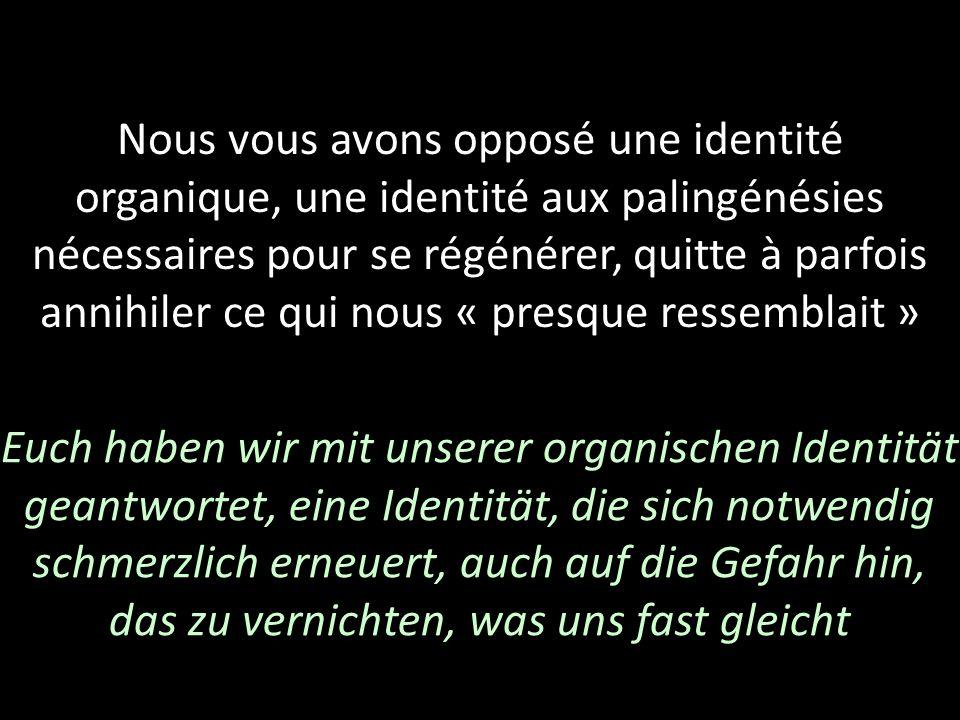 Nous vous avons opposé une identité organique, une identité aux palingénésies nécessaires pour se régénérer, quitte à parfois annihiler ce qui nous «
