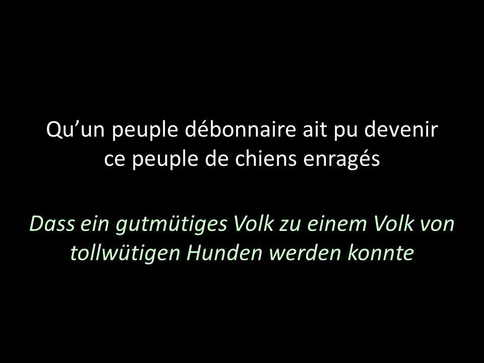 Quun peuple débonnaire ait pu devenir ce peuple de chiens enragés Dass ein gutmütiges Volk zu einem Volk von tollwütigen Hunden werden konnte