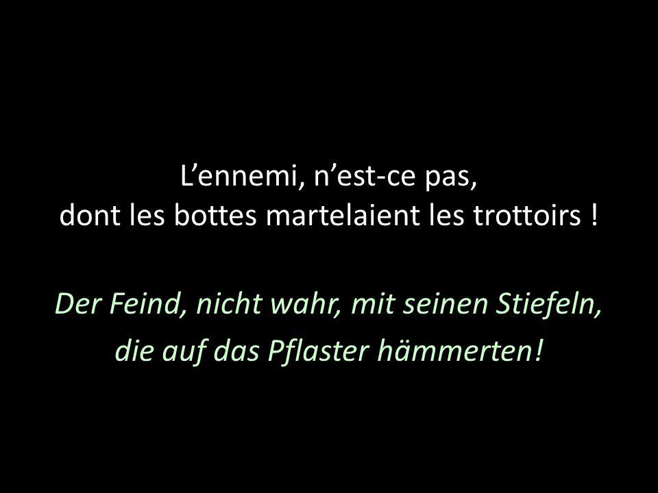 Lennemi, nest-ce pas, dont les bottes martelaient les trottoirs ! Der Feind, nicht wahr, mit seinen Stiefeln, die auf das Pflaster hämmerten!