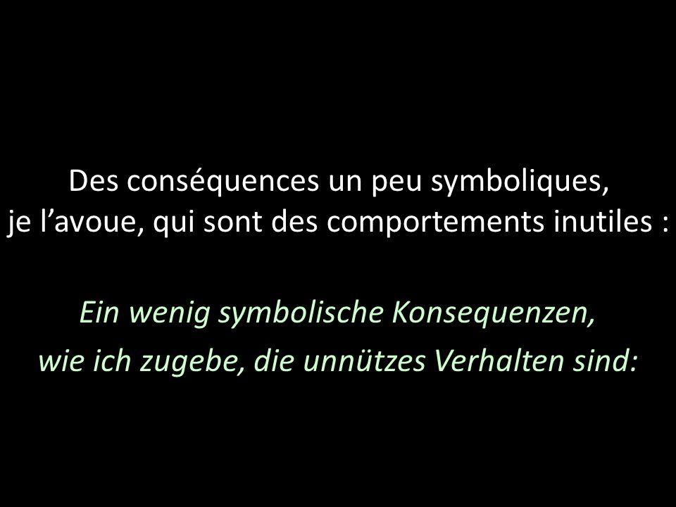 Des conséquences un peu symboliques, je lavoue, qui sont des comportements inutiles : Ein wenig symbolische Konsequenzen, wie ich zugebe, die unnützes