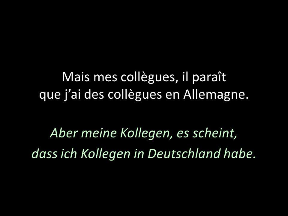 Mais mes collègues, il paraît que jai des collègues en Allemagne. Aber meine Kollegen, es scheint, dass ich Kollegen in Deutschland habe.