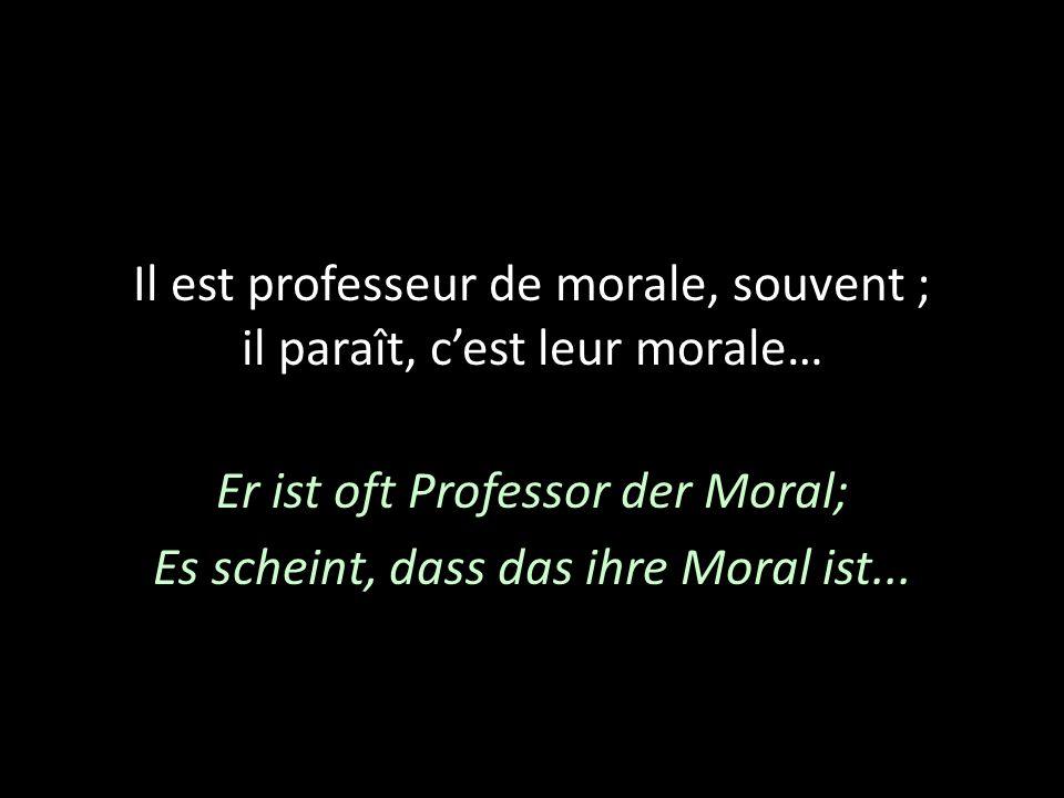 Il est professeur de morale, souvent ; il paraît, cest leur morale… Er ist oft Professor der Moral; Es scheint, dass das ihre Moral ist...