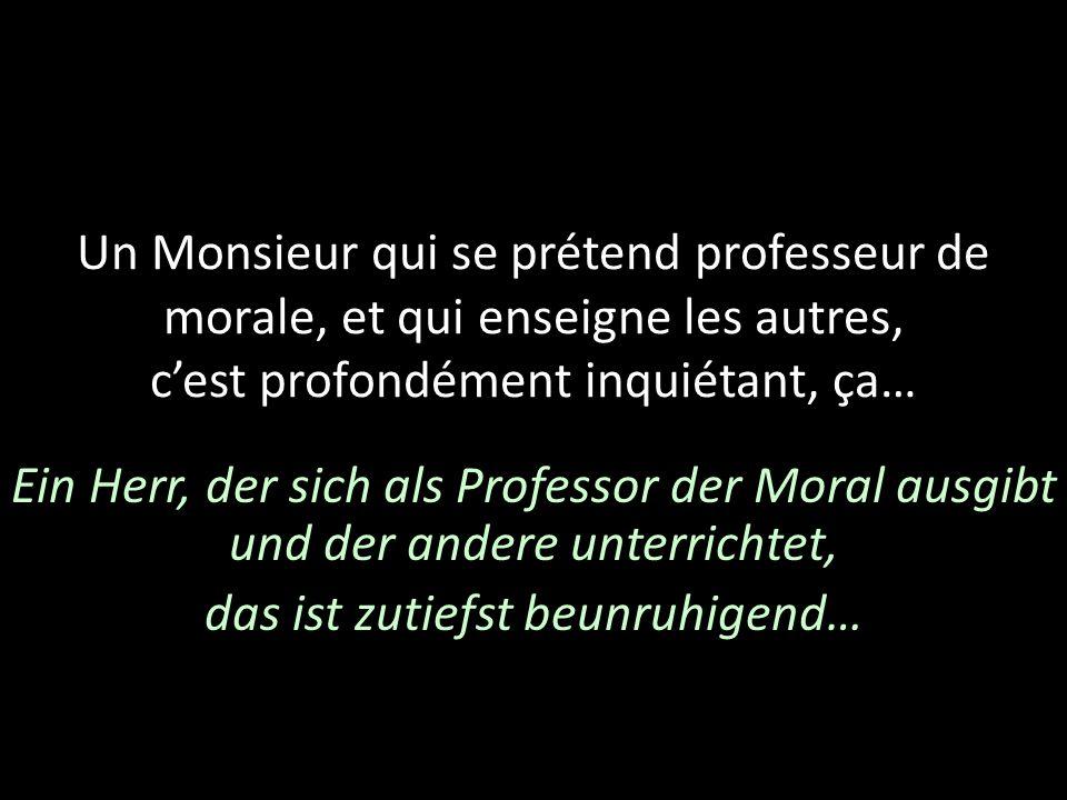 Un Monsieur qui se prétend professeur de morale, et qui enseigne les autres, cest profondément inquiétant, ça… Ein Herr, der sich als Professor der Mo