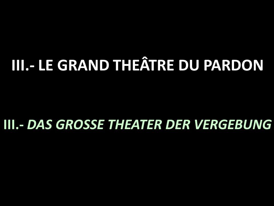 III.- LE GRAND THEÂTRE DU PARDON III.- DAS GROSSE THEATER DER VERGEBUNG