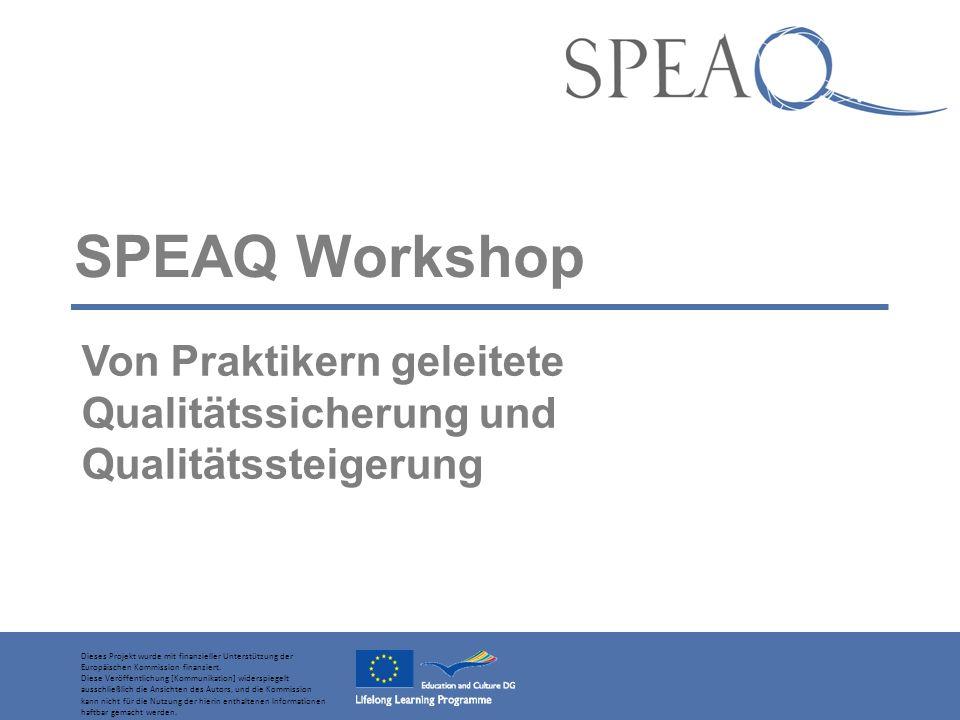 SPEAQ Workshop Von Praktikern geleitete Qualitätssicherung und Qualitätssteigerung Dieses Projekt wurde mit finanzieller Unterstützung der Europäischen Kommission finanziert.