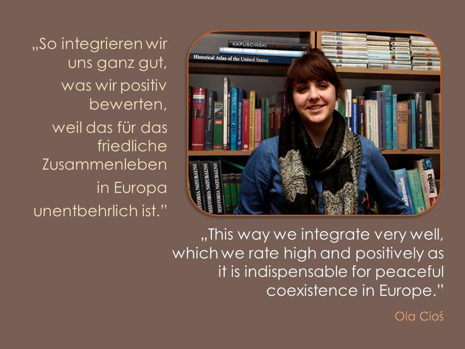 So integrieren wir uns ganz gut, was wir positiv bewerten, weil das für das friedliche Zusammenleben in Europa unentbehrlich ist.