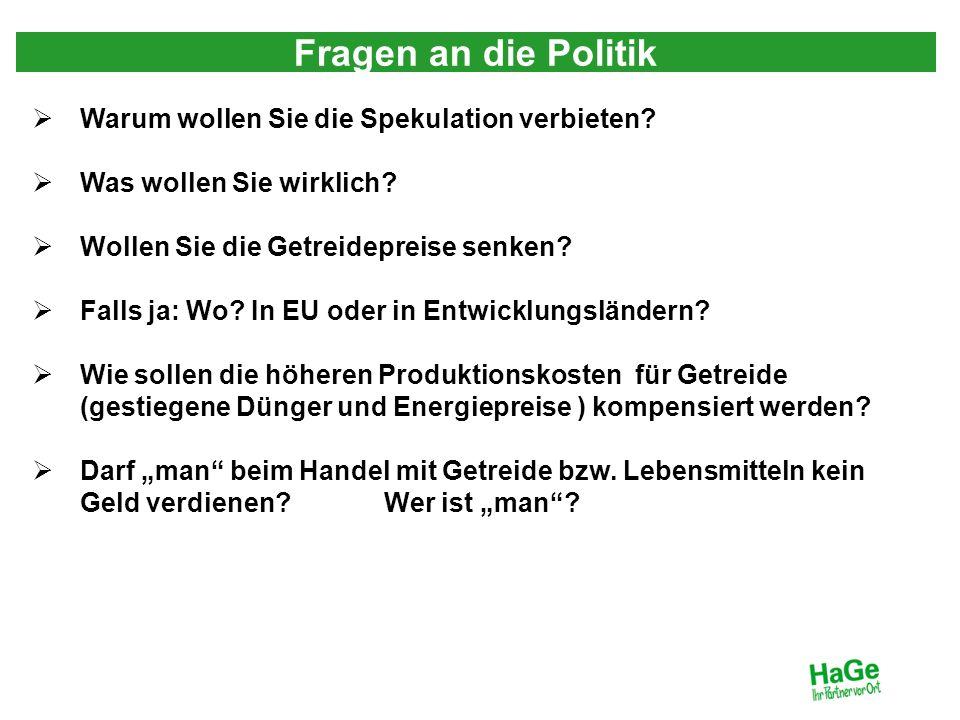 Fragen an die Politik Warum wollen Sie die Spekulation verbieten? Was wollen Sie wirklich? Wollen Sie die Getreidepreise senken? Falls ja: Wo? In EU o
