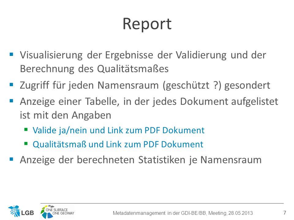 Berechnung der Häufigkeiten von validen und nicht validen Dokumenten je Namensraum Berechnung des Mittelwertes des Qualitätsmaßes für den Namensraum Berechnung der Häufigkeiten der Qualitätsmaße zur Darstellung einer Häufigkeitsverteilung (<70%, 70%-75%, 75%-80%, etc.) 8 Statistik Metadatenmanagement in der GDI-BE/BB, Meeting, 28.05.2013