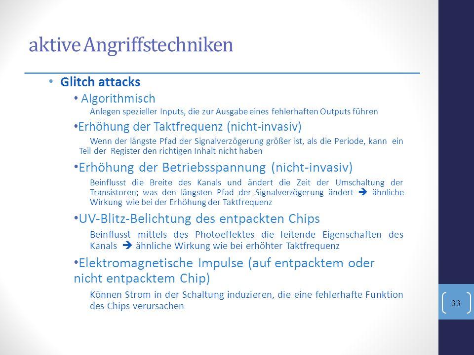 aktive Angriffstechniken Glitch attacks Algorithmisch Anlegen spezieller Inputs, die zur Ausgabe eines fehlerhaften Outputs führen Erhöhung der Taktfr