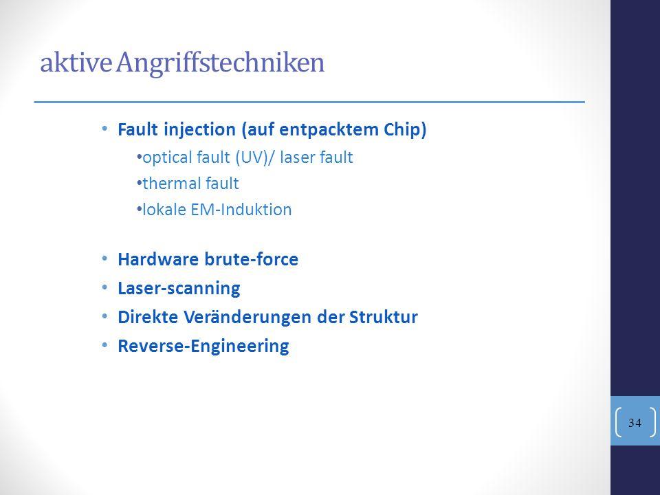 aktive Angriffstechniken Fault injection (auf entpacktem Chip) optical fault (UV)/ laser fault thermal fault lokale EM-Induktion Hardware brute-force