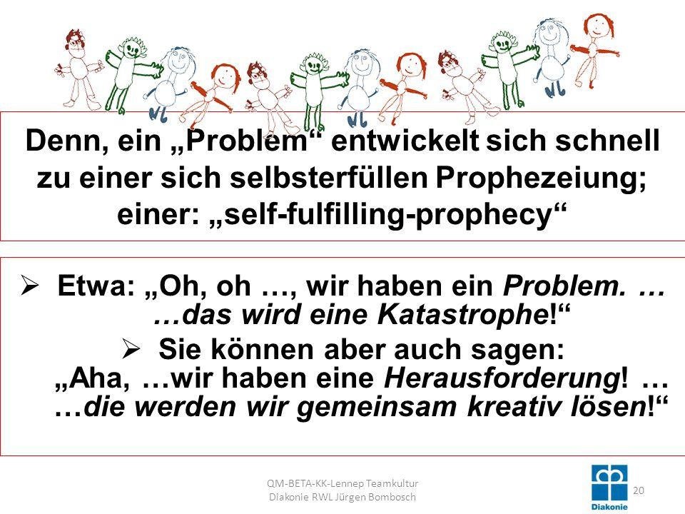 Denn, ein Problem entwickelt sich schnell zu einer sich selbsterfüllen Prophezeiung; einer: self-fulfilling-prophecy Etwa: Oh, oh …, wir haben ein Problem.