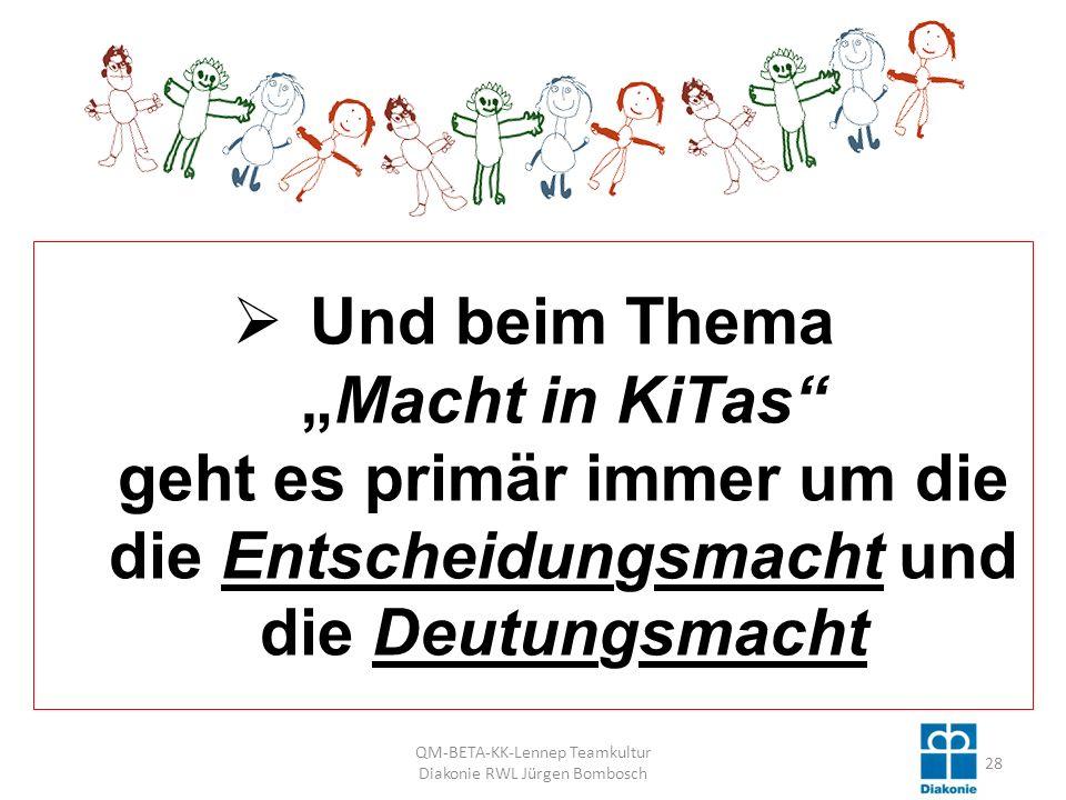 Und beim ThemaMacht in KiTas geht es primär immer um die die Entscheidungsmacht und die Deutungsmacht 28 QM-BETA-KK-Lennep Teamkultur Diakonie RWL Jürgen Bombosch