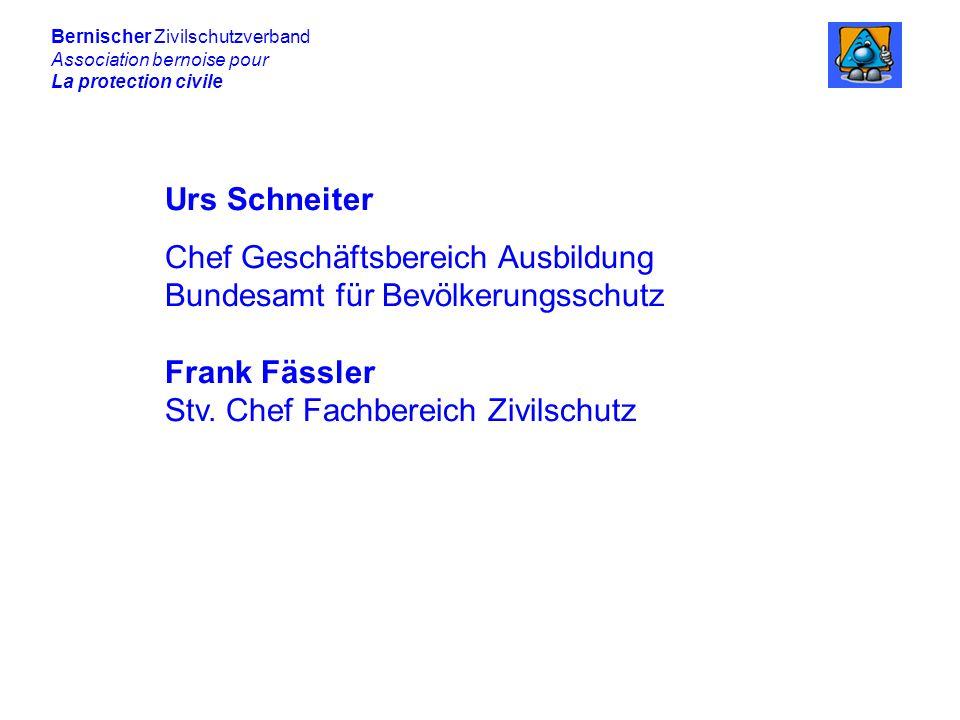 Bernischer Zivilschutzverband Association bernoise pour La protection civile Urs Schneiter Chef Geschäftsbereich Ausbildung Bundesamt für Bevölkerungsschutz Frank Fässler Stv.