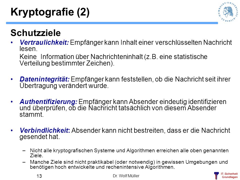 IT-Sicherheit Grundlagen Dr. Wolf Müller 13 Kryptografie (2) Schutzziele Vertraulichkeit: Empfänger kann Inhalt einer verschlüsselten Nachricht lesen.
