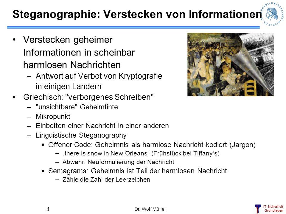 IT-Sicherheit Grundlagen Dr. Wolf Müller 4 Steganographie: Verstecken von Informationen Verstecken geheimer Informationen in scheinbar harmlosen Nachr