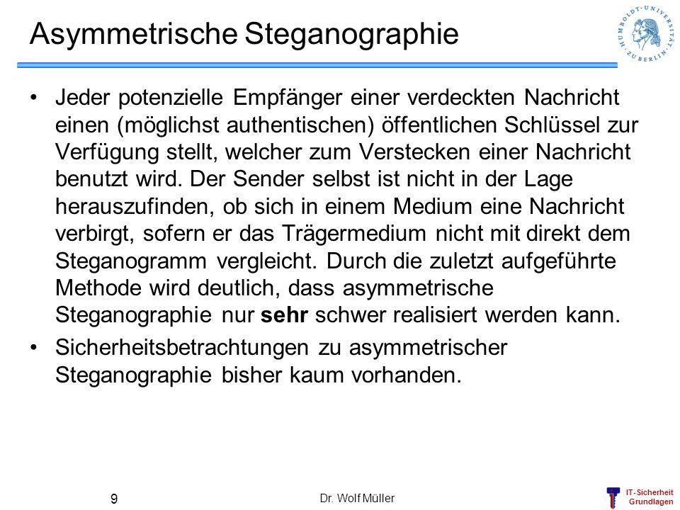 IT-Sicherheit Grundlagen Dr. Wolf Müller 9 Asymmetrische Steganographie Jeder potenzielle Empfänger einer verdeckten Nachricht einen (möglichst authen
