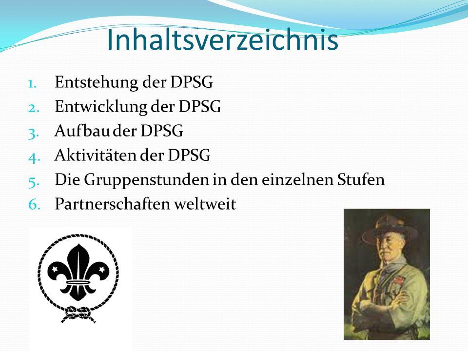 Inhaltsverzeichnis 1. Entstehung der DPSG 2. Entwicklung der DPSG 3. Aufbau der DPSG 4. Aktivitäten der DPSG 5. Die Gruppenstunden in den einzelnen St