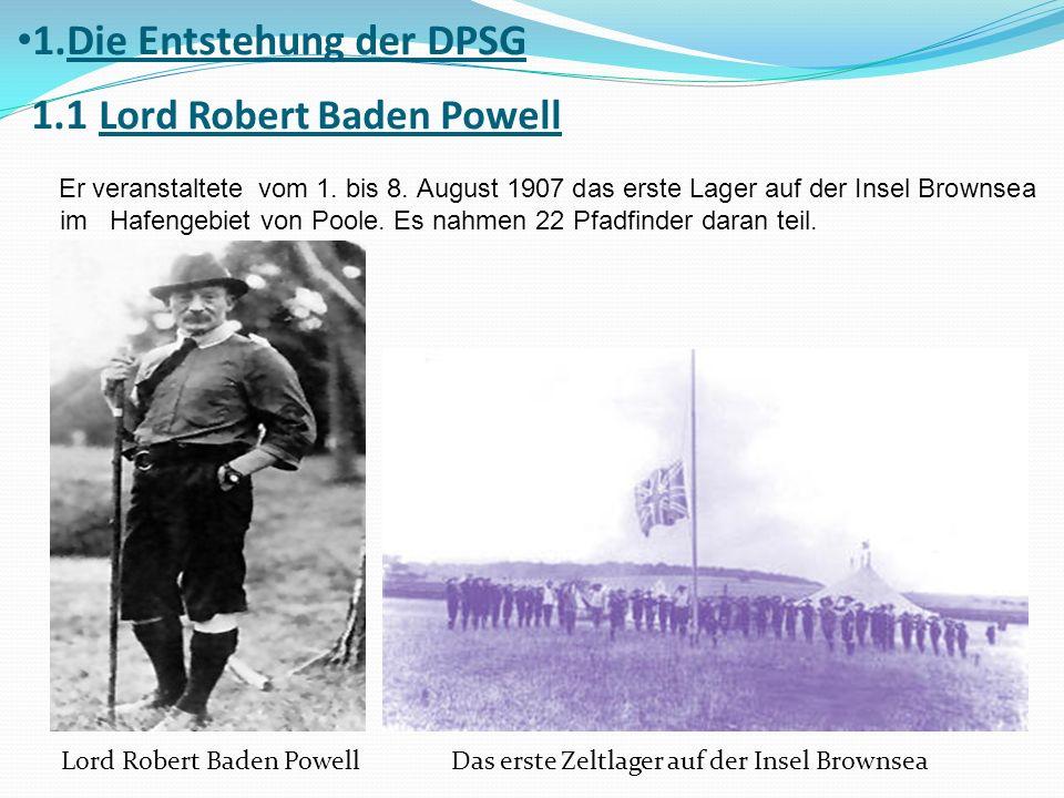 1.Die Entstehung der DPSG 1.1 Lord Robert Baden Powell Er veranstaltete vom 1. bis 8. August 1907 das erste Lager auf der Insel Brownsea im Hafengebie