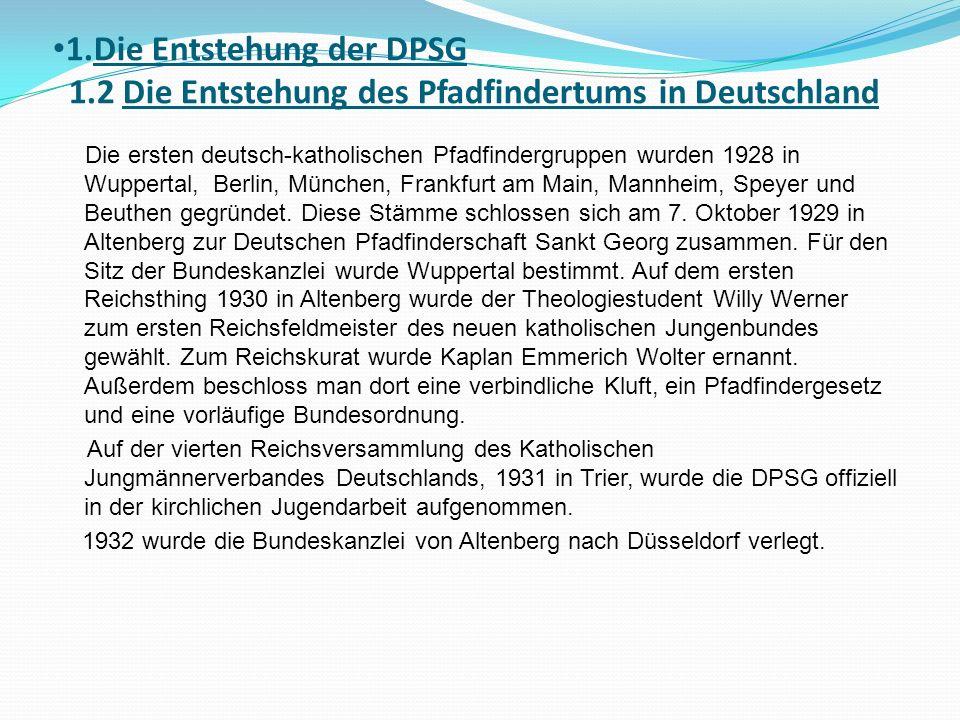1.Die Entstehung der DPSG 1.2 Die Entstehung des Pfadfindertums in Deutschland Die ersten deutsch-katholischen Pfadfindergruppen wurden 1928 in Wuppertal, Berlin, München, Frankfurt am Main, Mannheim, Speyer und Beuthen gegründet.