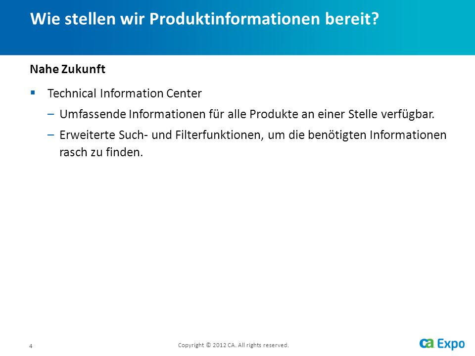 4 Wie stellen wir Produktinformationen bereit? Copyright © 2012 CA. All rights reserved. Nahe Zukunft Technical Information Center –Umfassende Informa