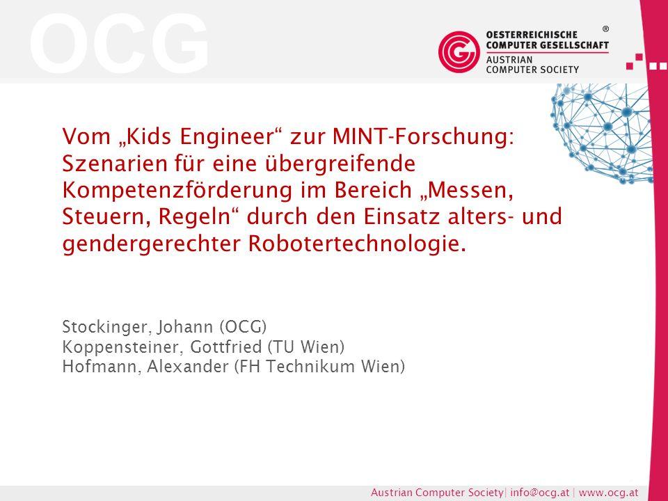 OCG Austrian Computer Society| info@ocg.at | www.ocg.at Vom Kids Engineer zur MINT-Forschung: Szenarien für eine übergreifende Kompetenzförderung im Bereich Messen, Steuern, Regeln durch den Einsatz alters- und gendergerechter Robotertechnologie.