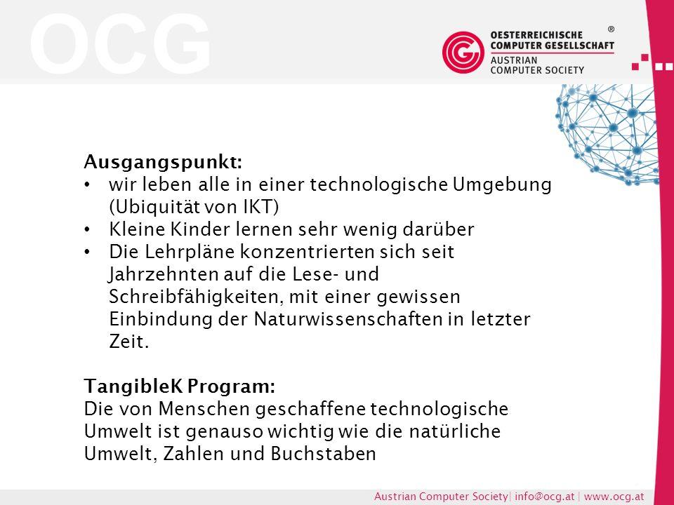 OCG Austrian Computer Society| info@ocg.at | www.ocg.at Ausgangspunkt: wir leben alle in einer technologische Umgebung (Ubiquität von IKT) Kleine Kinder lernen sehr wenig darüber Die Lehrpläne konzentrierten sich seit Jahrzehnten auf die Lese- und Schreibfähigkeiten, mit einer gewissen Einbindung der Naturwissenschaften in letzter Zeit.