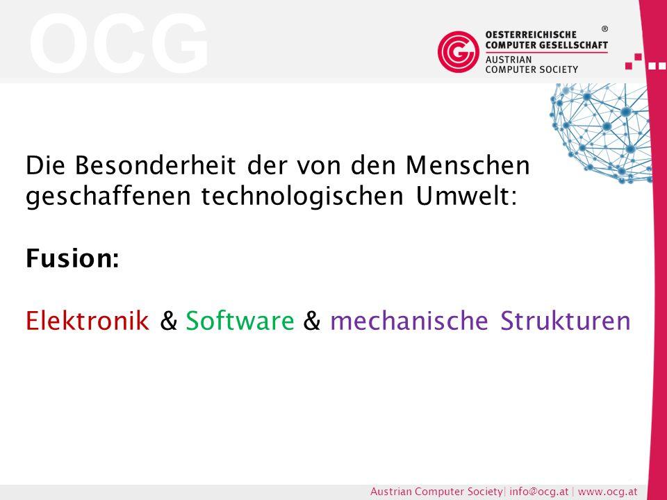 OCG Austrian Computer Society| info@ocg.at | www.ocg.at Die Besonderheit der von den Menschen geschaffenen technologischen Umwelt: Fusion: Elektronik & Software & mechanische Strukturen