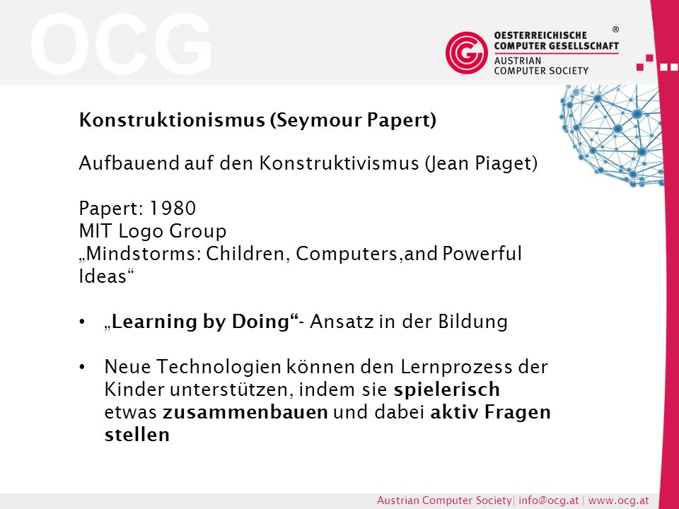OCG Austrian Computer Society| info@ocg.at | www.ocg.at Konstruktionismus (Seymour Papert) Aufbauend auf den Konstruktivismus (Jean Piaget) Papert: 19