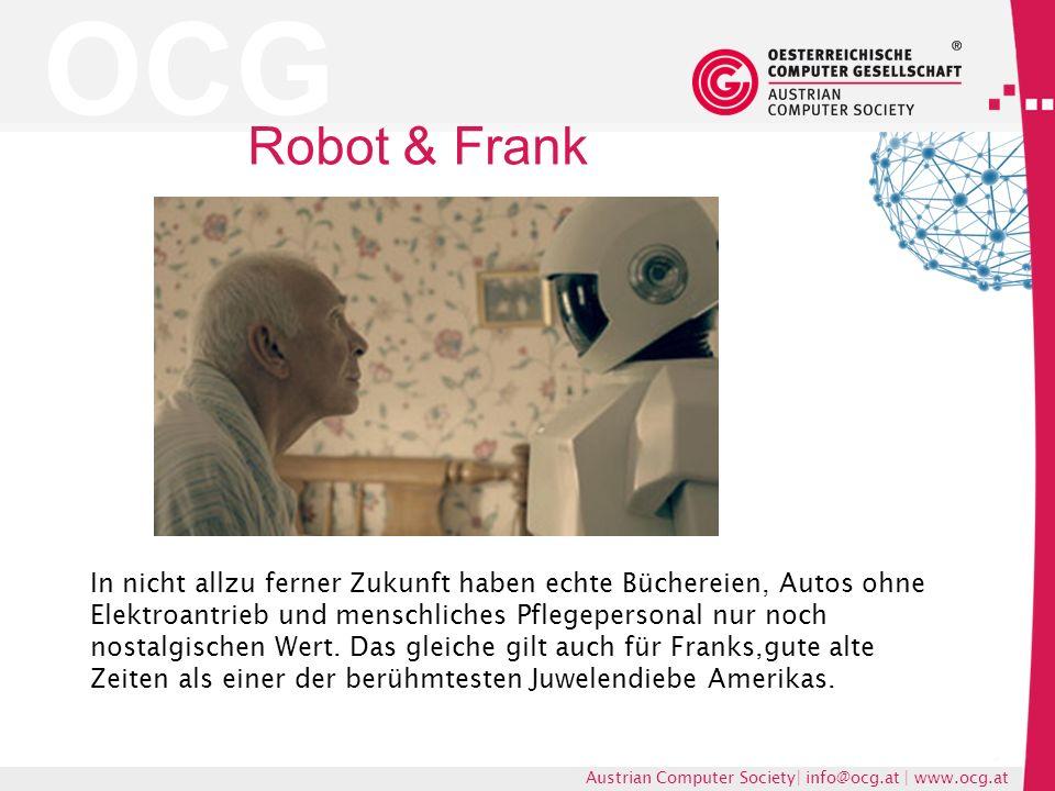 OCG Austrian Computer Society| info@ocg.at | www.ocg.at Robot & Frank In nicht allzu ferner Zukunft haben echte Büchereien, Autos ohne Elektroantrieb und menschliches Pflegepersonal nur noch nostalgischen Wert.