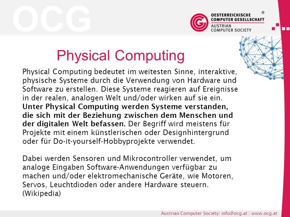 OCG Austrian Computer Society| info@ocg.at | www.ocg.at Physical Computing Physical Computing bedeutet im weitesten Sinne, interaktive, physische Systeme durch die Verwendung von Hardware und Software zu erstellen.