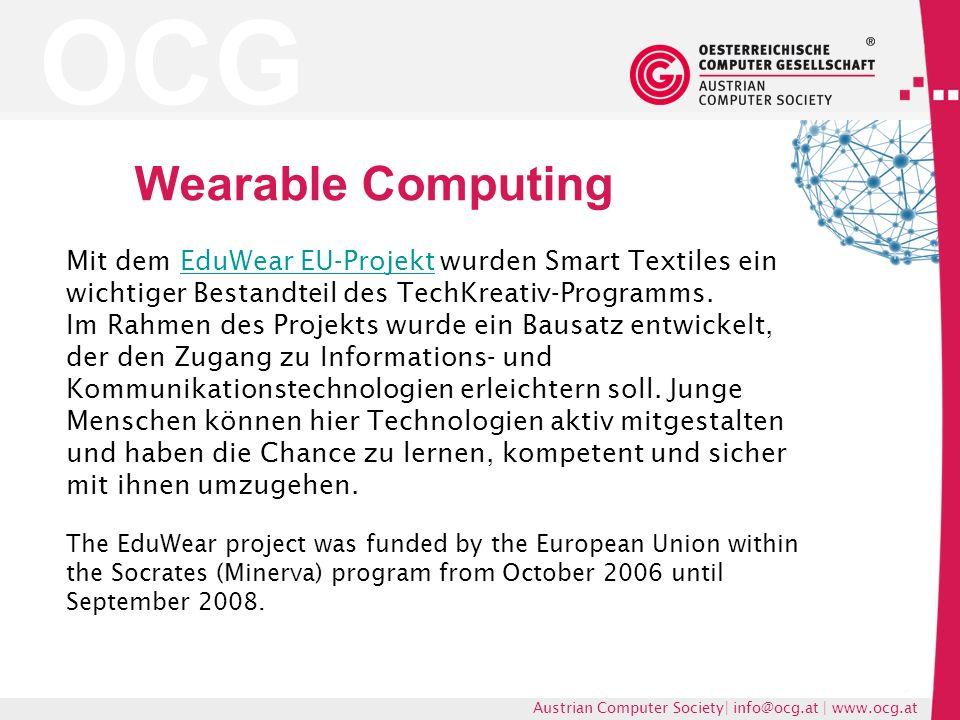 OCG Austrian Computer Society| info@ocg.at | www.ocg.at Wearable Computing Mit dem EduWear EU-Projekt wurden Smart Textiles ein wichtiger Bestandteil des TechKreativ-Programms.EduWear EU-Projekt Im Rahmen des Projekts wurde ein Bausatz entwickelt, der den Zugang zu Informations- und Kommunikationstechnologien erleichtern soll.
