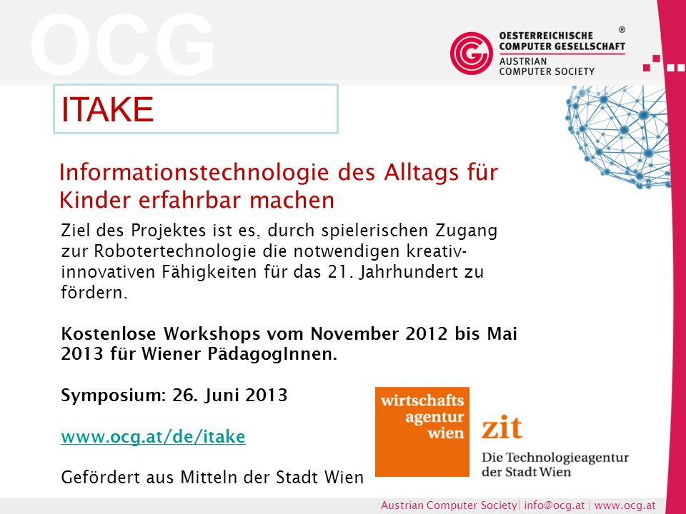 OCG Austrian Computer Society| info@ocg.at | www.ocg.at Informationstechnologie des Alltags für Kinder erfahrbar machen ITAKE Ziel des Projektes ist es, durch spielerischen Zugang zur Robotertechnologie die notwendigen kreativ- innovativen Fähigkeiten für das 21.