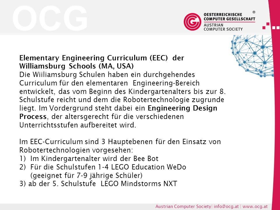 OCG Austrian Computer Society| info@ocg.at | www.ocg.at Elementary Engineering Curriculum (EEC) der Williamsburg Schools (MA, USA) Die Wiiliamsburg Schulen haben ein durchgehendes Curriculum für den elementaren Engineering-Bereich entwickelt, das vom Beginn des Kindergartenalters bis zur 8.