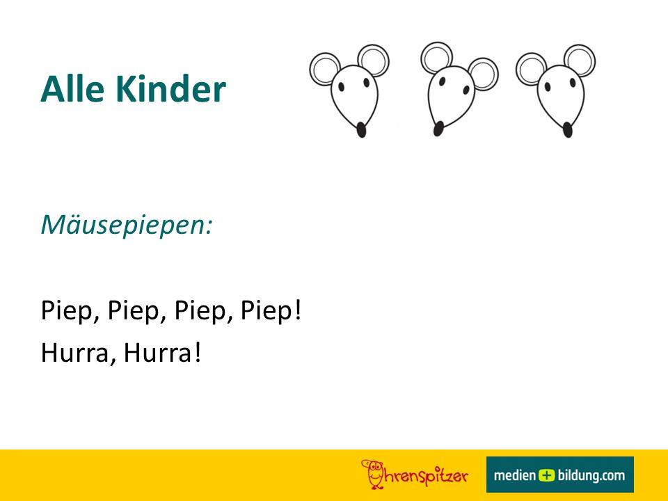Alle Kinder Mäusepiepen: Piep, Piep, Piep, Piep! Hurra, Hurra!