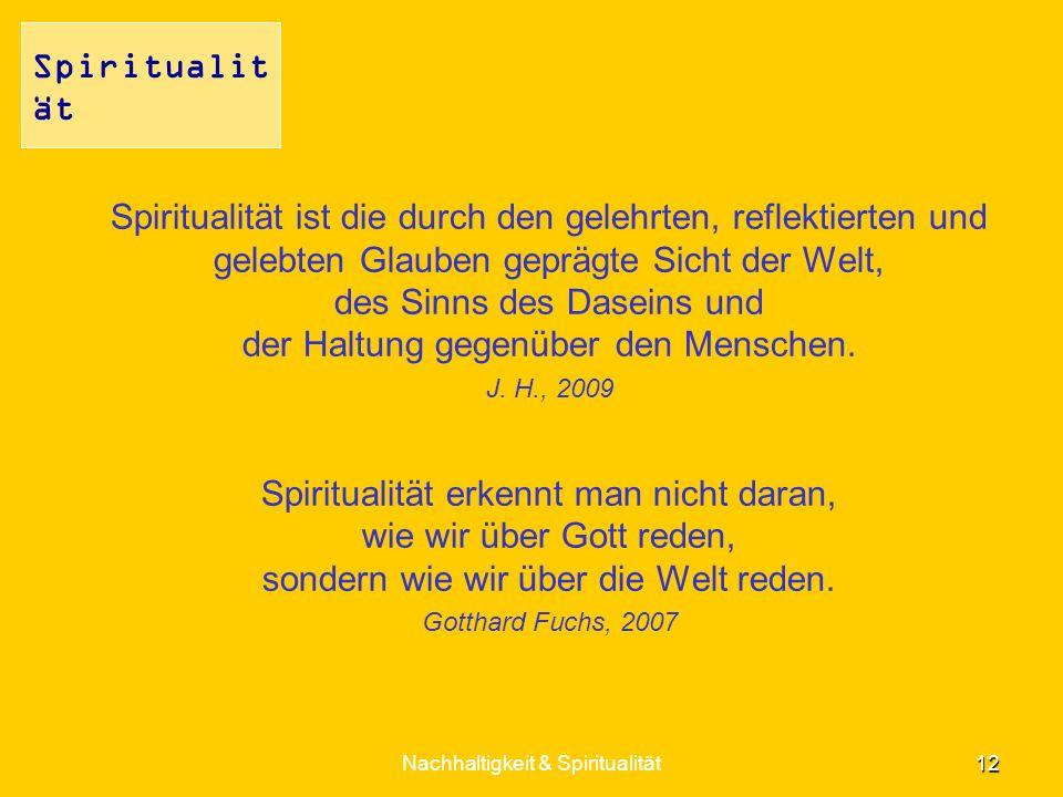Spiritualität ist die durch den gelehrten, reflektierten und gelebten Glauben geprägte Sicht der Welt, des Sinns des Daseins und der Haltung gegenüber