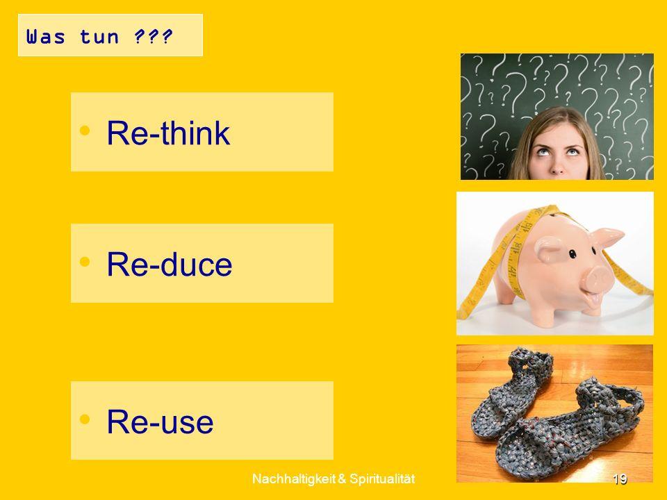 Was tun ??? Re-think Re-duce Re-use 19 Nachhaltigkeit & Spiritualität