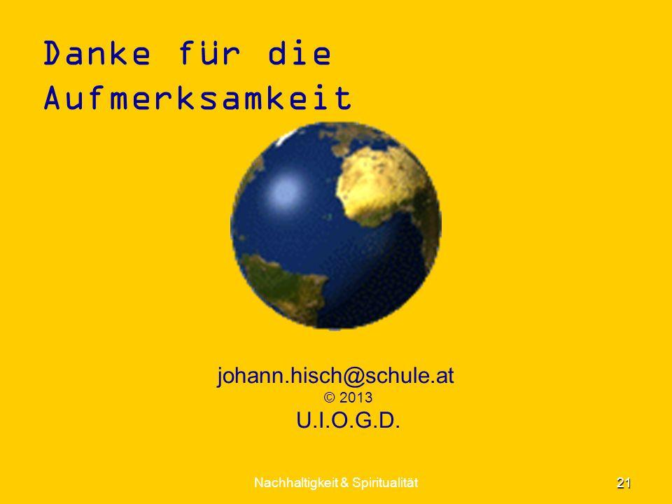 Danke für die Aufmerksamkeit johann.hisch@schule.at © 2013 U.I.O.G.D. Nachhaltigkeit & Spiritualität 21