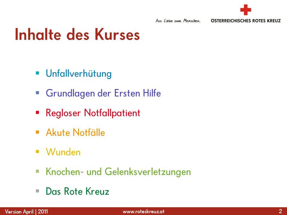 www.roteskreuz.at Version April | 2011 Inhalte des Kurses Unfallverhütung Grundlagen der Ersten Hilfe Regloser Notfallpatient Akute Notfälle Wunden Knochen- und Gelenksverletzungen Das Rote Kreuz 2