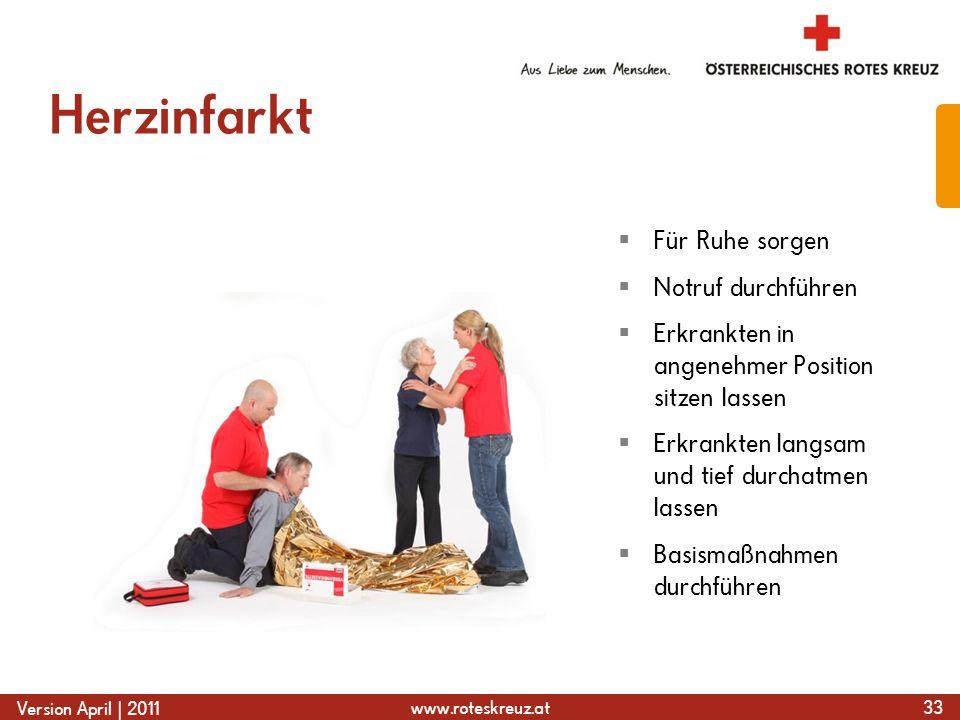 www.roteskreuz.at Version April | 2011 Herzinfarkt 33 Für Ruhe sorgen Notruf durchführen Erkrankten in angenehmer Position sitzen lassen Erkrankten langsam und tief durchatmen lassen Basismaßnahmen durchführen