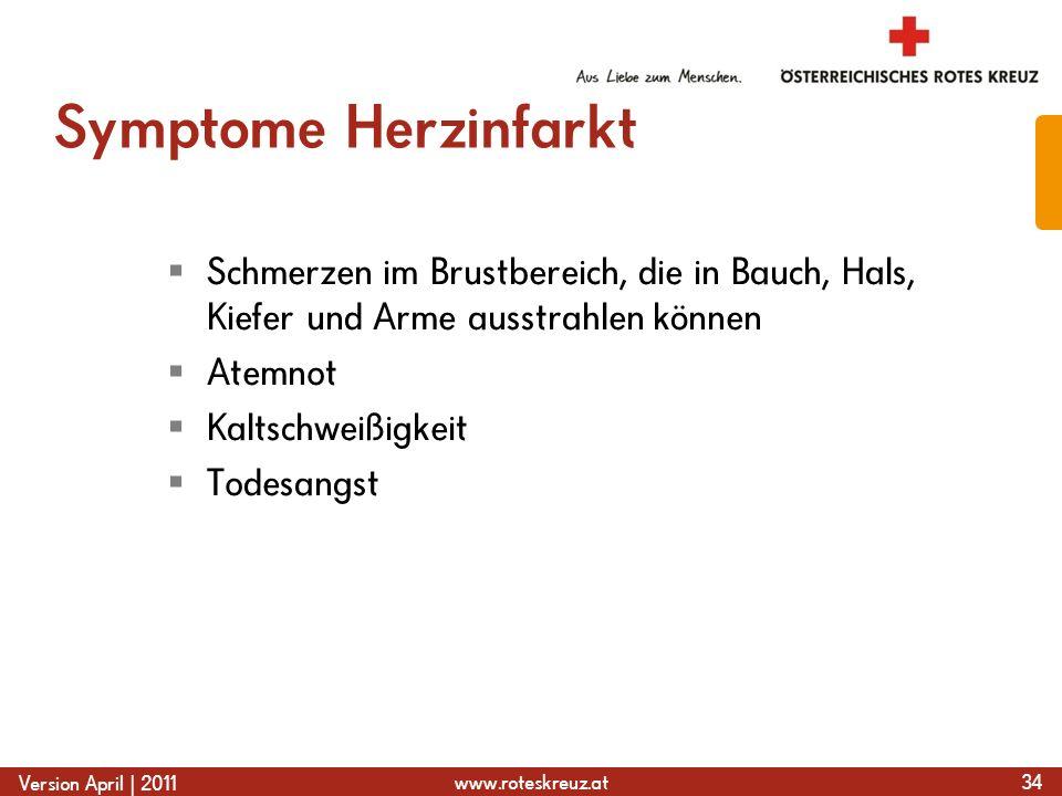 www.roteskreuz.at Version April | 2011 Symptome Herzinfarkt Schmerzen im Brustbereich, die in Bauch, Hals, Kiefer und Arme ausstrahlen können Atemnot Kaltschweißigkeit Todesangst 34