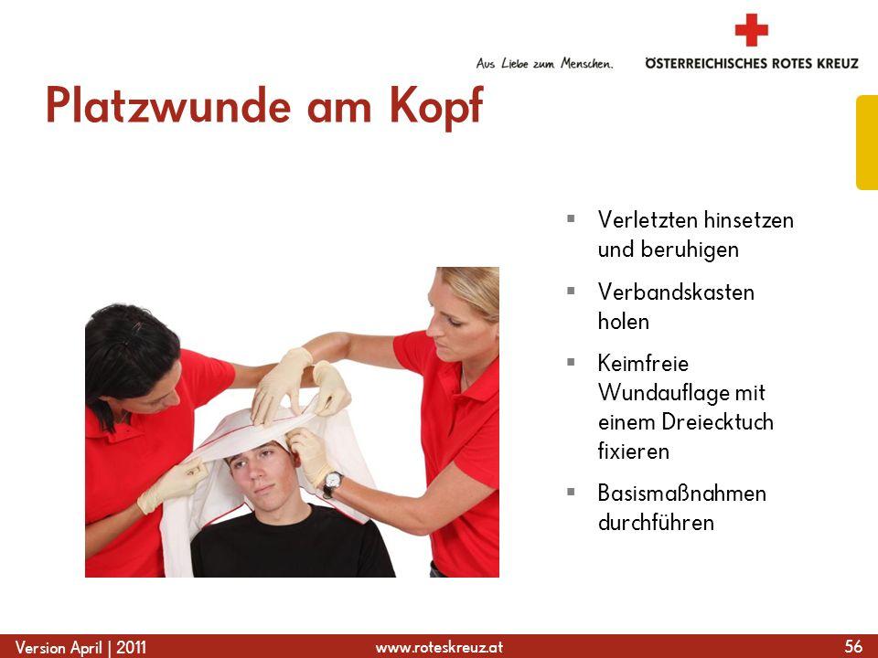 www.roteskreuz.at Version April | 2011 Platzwunde am Kopf 56 Verletzten hinsetzen und beruhigen Verbandskasten holen Keimfreie Wundauflage mit einem Dreiecktuch fixieren Basismaßnahmen durchführen